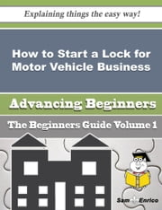 How to Start a Lock for Motor Vehicle Business (Beginners Guide) ebook by Yetta Acosta,Sam Enrico