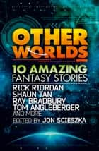 Other Worlds (feat. stories by Rick Riordan, Shaun Tan, Tom Angleberger, Ray Bradbury and more) ebook by Rick Riordan, Ray Bradbury, Tom Angleberger,...