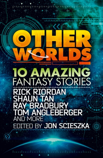 Other Worlds (feat. stories by Rick Riordan, Shaun Tan, Tom Angleberger, Ray Bradbury and more) ebook by Rick Riordan,Tan,Ray Bradbury,Tom Angleberger,Neal Shusterman,Rebecca Stead,D.J. MacHale,Eric Nylund,Kenneth Oppel,Shannon Hale