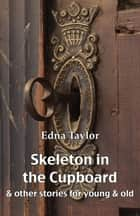 Skeleton in the Cupboard - & other stories for young & old ebook by Edna Taylor