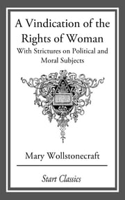 A Vindication of the Rights of Woman - With Strictures on Political and Moral Subjects ebook by Mary Wollstonecraft