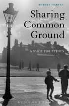 Sharing Common Ground - A Space for Ethics ebook by Prof Robert Harvey