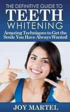 The Definitive Guide to Teeth Whitening ebook by Joy Martel