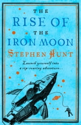 The Rise of the Iron Moon ebook by Stephen Hunt