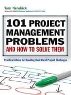 101 Project Management Problems and How to Solve Them - Practical Advice for Handling Real-World Project Challenges ebook by Tom Kendrick