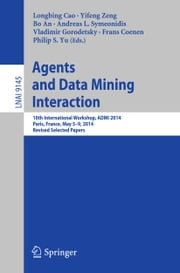 Agents and Data Mining Interaction - 10th International Workshop, ADMI 2014, Paris, France, May 5-9, 2014, Revised Selected Papers ebook by Longbing Cao,Yifeng Zeng,Bo An,Andreas L. Symeonidis,Vladimir Gorodetsky,Frans Coenen,Philip S Yu