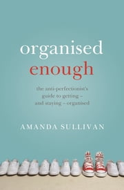 Organised Enough - The Anti-Perfectionist's Guide to Getting – and Staying – Organised ebook by Amanda Sullivan