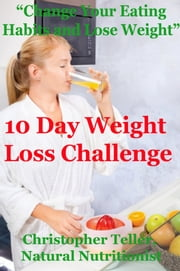 10 Day Weight Loss Challenge: Change Your Eating Habits and Lose Weight ebook by Kobo.Web.Store.Products.Fields.ContributorFieldViewModel