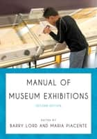 Manual of Museum Exhibitions ebook by Barry Lord, Maria Piacente