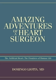 AMAZING ADVENTURES OF A HEART SURGEON - The Artificial Heart: The Frontiers of Human Life ebook by Domingo Liotta