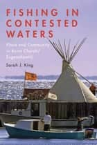 Fishing in Contested Waters - Place & Community in Burnt Church/Esgenoopetitj ebook by Sarah King