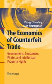 The Economics of Counterfeit Trade - Governments, Consumers, Pirates and Intellectual Property Rights ebook by Peggy E Chaudhry,Alan Zimmerman