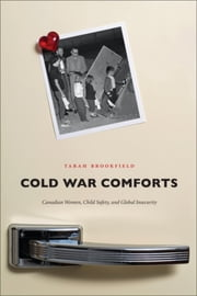 Cold War Comforts - Canadian Women, Child Safety, and Global Insecurity ebook by Tarah Brookfield