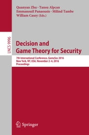 Decision and Game Theory for Security - 7th International Conference, GameSec 2016, New York, NY, USA, November 2-4, 2016, Proceedings ebook by Quanyan Zhu,Tansu Alpcan,Emmanouil Panaousis,Milind Tambe,William Casey