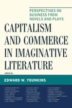 Capitalism and Commerce in Imaginative Literature - Perspectives on Business from Novels and Plays ebook by Edward W. Younkins, Andrew Bernstein, Walter Block,...