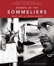 Secrets of the Sommeliers - How to Think and Drink Like the World's Top Wine Professionals ebook by Rajat Parr,Jordan Mackay