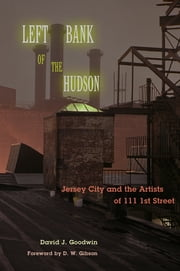 Left Bank of the Hudson - Jersey City and the Artists of 111 1st Street ebook by David J. Goodwin, D. W. Gibson