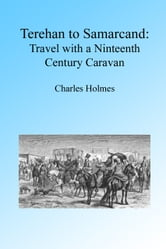 Terhan to Samarcand: Travel with a Nineteenth Century Caravan, Illustrated ebook by Charles Holmes