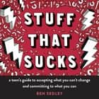 Stuff That Sucks - A Teen's Guide to Accepting What You Can't Change and Committing to What You Can ebook by Ben Sedley