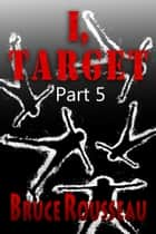 I, Target (Part 5) ebook by Bruce Rousseau