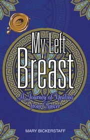 My Left Breast - A Journey of Healing from Cancer ebook by MARY BICKERSTAFF