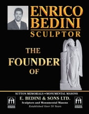 ENRICO BEDINI SCULPTOR THE FOUNDER - OF SUTTON MEMORIALS MONUMENTAL MASONS AND E. B E D I N I & S O N S LTD. SCULPTORS AND MONUMENTAL MASONS ESTABLISHED OVER 50 YEARS ebook by Enrico Bedini