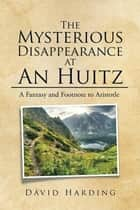 The Mysterious Disappearance at an Huitz - A Fantasy and Footnote to Aristotle ebook by David Harding
