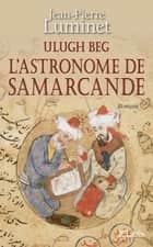 Ulugh Beg - L'astronome de Samarcande eBook by Jean-Pierre Luminet
