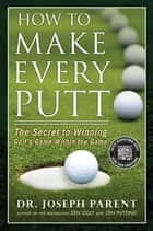 How to Make Every Putt - The Secret to Winning Golf's Game Within the Game ebook by Joseph Parent