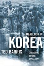 Deadlock in Korea - Canadians at War, 1950-1953 ebook by Ted Barris