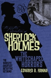 The Further Adventures of Sherlock Holmes: The Whitechapel Horrors ebook by Edward B. Hanna