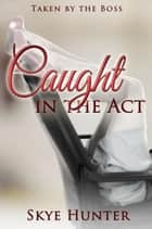 Caught in the Act (Taken by the Boss) ebook by Skye Hunter