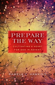 Prepare the Way - Cultivating a Heart for God in Advent ebook by Pamela C. Hawkins
