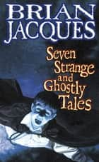 Seven Strange And Ghostly Tales ebook by Brian Jacques