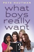 What Boys Really Want ebook by Pete Hautman