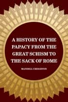 A History of the Papacy from the Great Schism to the Sack of Rome ebook by Mandell Creighton