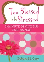 Too Blessed to be Stressed: 3-Minute Devotions for Women ebook by Debora M. Coty