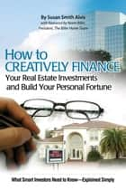 How to Creatively Finance Your Real Estate Investments and Build Your Personal Fortune: What Smart Investors Need to Know - Explained Simply eBook by Susan Smith-Alvis