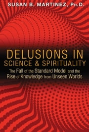 Delusions in Science and Spirituality - The Fall of the Standard Model and the Rise of Knowledge from Unseen Worlds ebook by Susan B. Martinez, Ph.D.