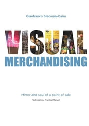 Visual Merchandising: Mirror and soul of a point of sale ebook by Gianfranco Giacoma-caire