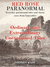 Red Rose Paranormal - Everyday paranormal tales and classic cases from Lancashire - Ordinary and Extraordianry Unexplained Tales ebook by Stephen Wade