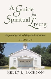 A Guide For Spiritual Living - Empowering and uplifting words of wisdom, Vol. I ebook by Kelly R. Jackson