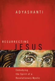 Resurrecting Jesus - Embodying the Spirit of a Revolutionary Mystic ebook by Adyashanti