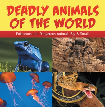 Deadly Animals Of The World: Poisonous and Dangerous Animals Big & Small - Wildlife Books for Kids ebook by Baby Professor