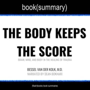 Body Keeps the Score by Bessel Van der Kolk, M.D., The - Book Summary - Brain, Mind, and Body in the Healing of Trauma audiobook by FlashBooks, Dean Bokhari