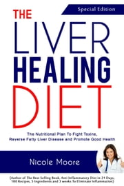 The Liver Healing Diet- the Nutritional Plan to Fight Toxins, Reverse Fatty Liver Disease and Promote Good Health ebook by Nicole Moore