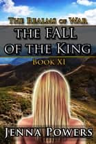 The Fall of the King - Book 11 of The Realms of War ebook by Jenna Powers