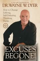 Excuses Begone! - How to Change Lifelong, Self-Defeating Thinking Habits ebook by Dr. Wayne W. Dyer