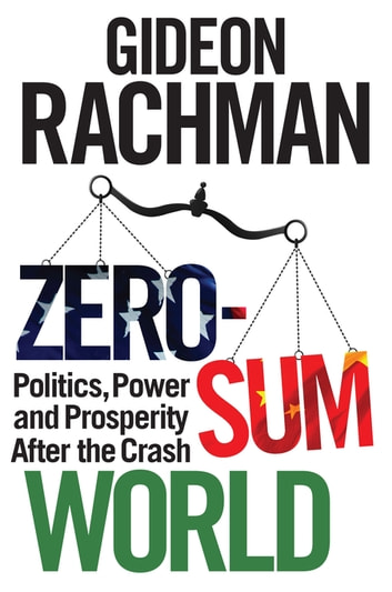 Zero-Sum World - Politics, Power and Prosperity After the Crash ebook by Gideon Rachman