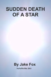 Sudden Death of a Star (NaNoWriMo 2011) DRAFT ebook by Jake Fox